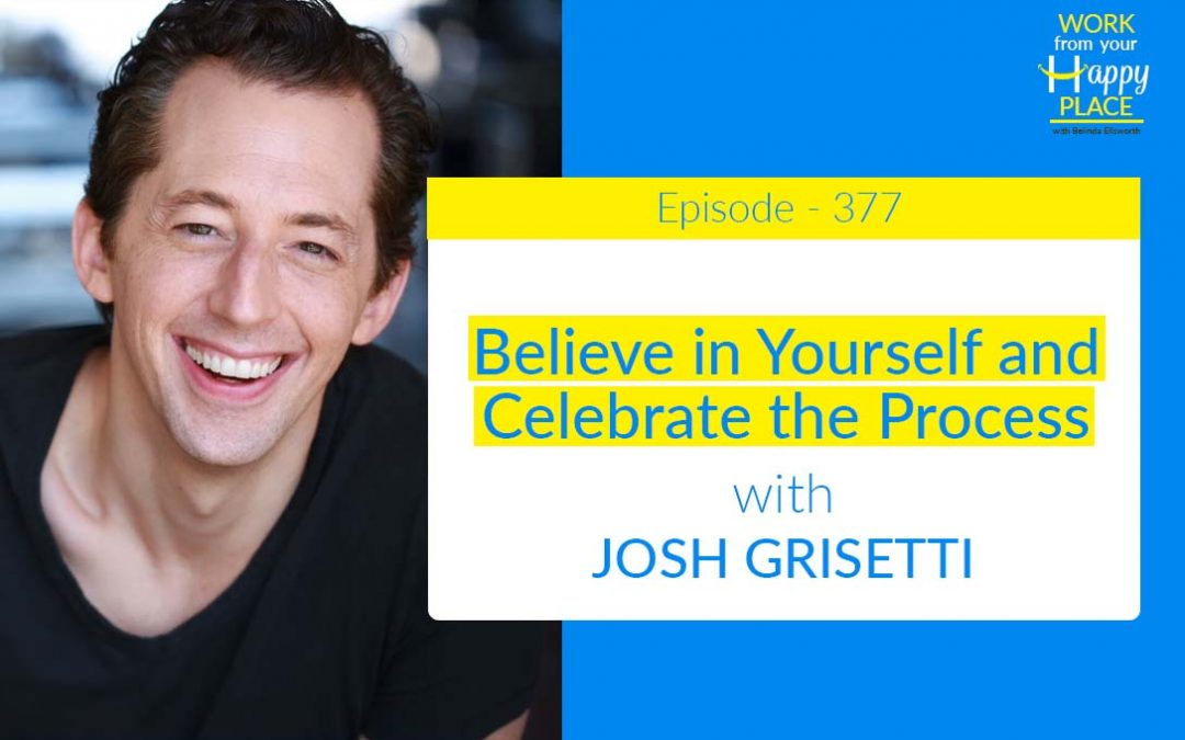 Episode 377 – Believe in Yourself and Celebrate the Process with JOSH GRISETTI