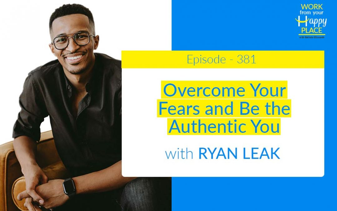 Episode 381 – Overcome Your Fears and Be the Authentic You with RYAN LEAK